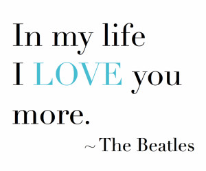 In my life, I LOVE you more. – The Beatles