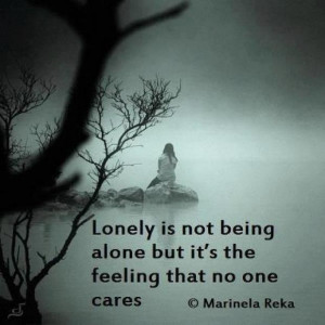 Lonely is not being alone but it's the feeling that no one cares.