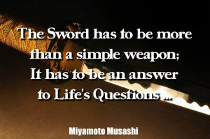 The sword has to be more than a simple weapon; It has to be an answer ...