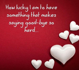 ... to have something that makes saying good bye so hard ~ Goodbye Quote