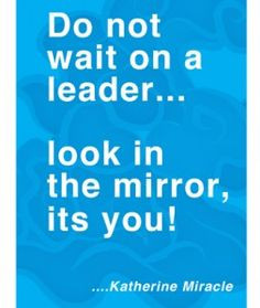 Inspirational Quotes: Do not wait on a leader... look in the mirror ...