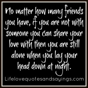 No matter how many friends you have if you are not with someone you ...