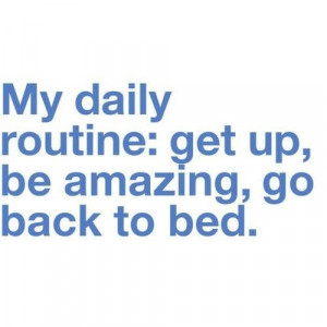 My daily routine: get up, be amazing, go back to bed.