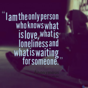 Waiting For Someone Love Quotes Quotes picture: i am the only