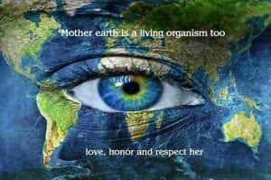 Mother Earth Is A living Organism Too Love Honor Respect Her