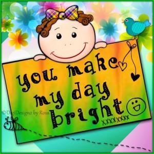 You make my day bright.