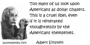 Albert Einstein - Too many of us look upon Americans as dollar chasers ...