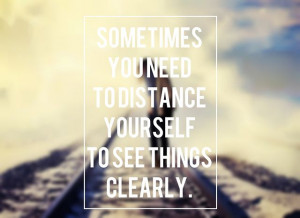 """Sometimes you need to distance yourself"""" Quote"""