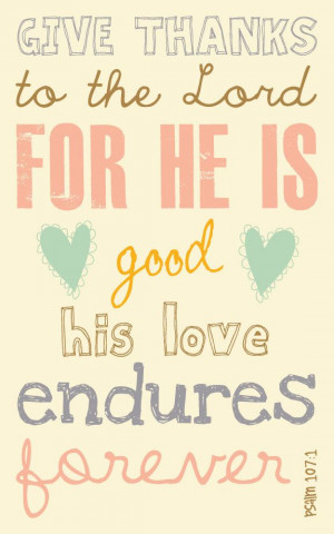 Psalm 107:1 HIS STEADFAST LOVE ENDURES FOREVER! What a God we serve!