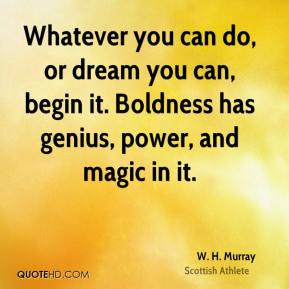 Whatever you can do, or dream you can, begin it. Boldness has genius ...