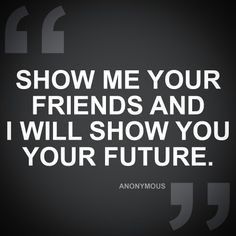 Show me your friends and I will show you your future! #quotes # ...