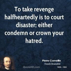 Pierre Corneille - To take revenge halfheartedly is to court disaster ...