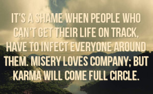 ... around them. Misery loves company; but Karma will come full circle