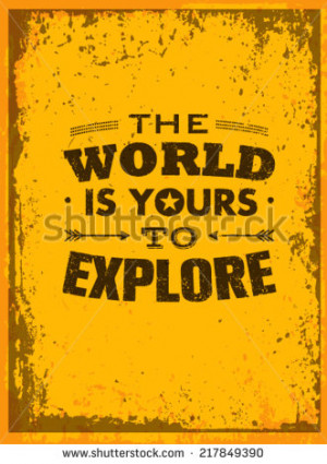 The World Is Yours To Explore. Creative Adventure Motivation Quote ...
