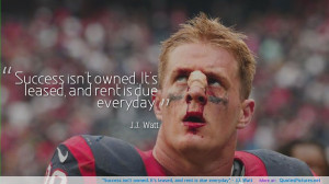 """... owned. It's leased, and rent is due everyday"""" – J.J. Watt"""