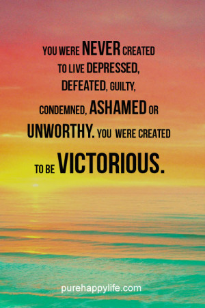 Life Quote: You were never created to live depressed, defeated, guilty ...