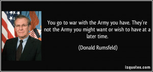You go to war with the Army you have. They're not the Army you might ...