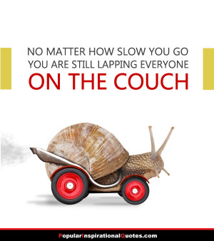... matter how slow you go, you are still lapping everyone on the couch