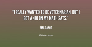 really wanted to be veterinarian, but I got a 410 on my math SATs ...
