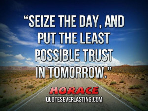 Seize the day, and put the least possible trust in tomorrow. _ Horace