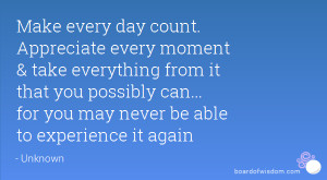 Make every day count. Appreciate every moment & take everything from ...