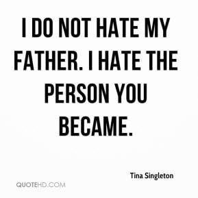 tina-singleton-quote-i-do-not-hate-my-father-i-hate-the-person-you-bec ...