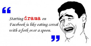 Starting drama on Facebook is like eating cereal with a fork over a ...