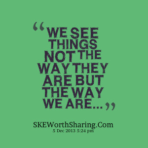 WE SEE THINGS NOT THE WAY THEY ARE BUT THE WAY WE ARE....