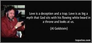 Love is a deception and a trap. Love is as big a myth that God sits ...