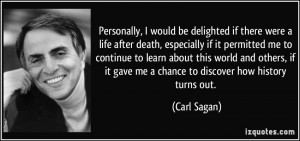 ... if it gave me a chance to discover how history turns out. - Carl Sagan