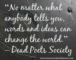 ... tells you, words and ideas can change the world. - Dead Poets Society