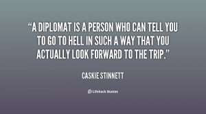 diplomat is a person who can tell you to go to hell in such a way ...