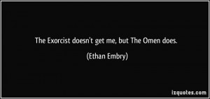 The Exorcist doesn't get me, but The Omen does. - Ethan Embry
