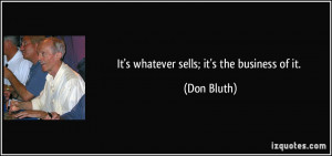 It's whatever sells; it's the business of it. - Don Bluth