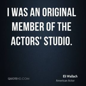 Eli Wallach - I was an original member of the Actors' Studio.