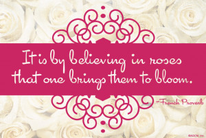 by believing in roses that one brings them to bloom spring quote