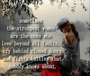 Sometimes the strongest women are the ones who love beyond all faults ...