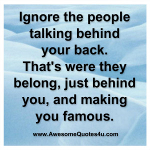 ignore the people talking behind your back ....
