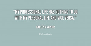 ... life has nothing to do with my personal life and vice versa