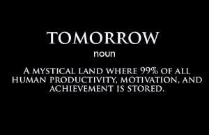 Tomorrow(noun): A mystical land where 99% of all human productivity ...