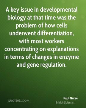 Paul Nurse - A key issue in developmental biology at that time was the ...