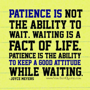 Patience is not the ability to wait. Waiting is a fact of life ...
