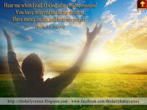 Hear me when I call, O God of my righteousness! You have relieved me ...