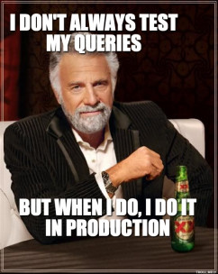 Dos Equis Man - I DONT ALWAYS TEST MY QUERIES BUT WHEN I DO, I DO IT ...