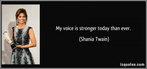 My voice is stronger today than ever. - Shania Twain