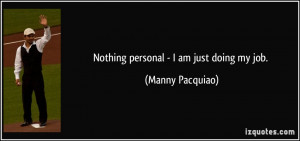 Nothing personal - I am just doing my job. - Manny Pacquiao