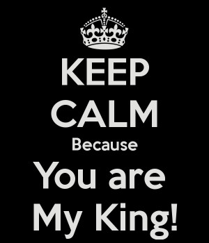 KEEP CALM Because You are My King!