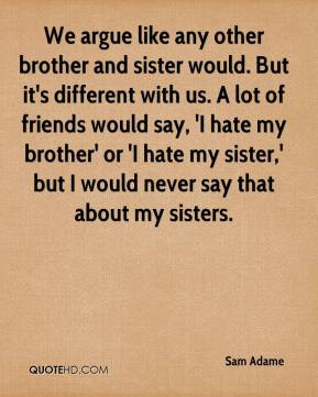 ... hate my brother' or 'I hate my sister,' but I would never say that