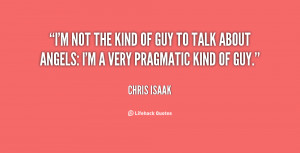 ... kind of guy to talk about angels: I'm a very pragmatic kind of guy