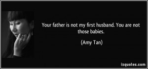Your father is not my first husband. You are not those babies. - Amy ...